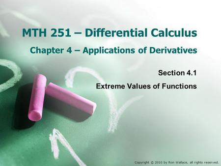 MTH 251 – Differential Calculus Chapter 4 – Applications of Derivatives Section 4.1 Extreme Values of Functions Copyright © 2010 by Ron Wallace, all rights.