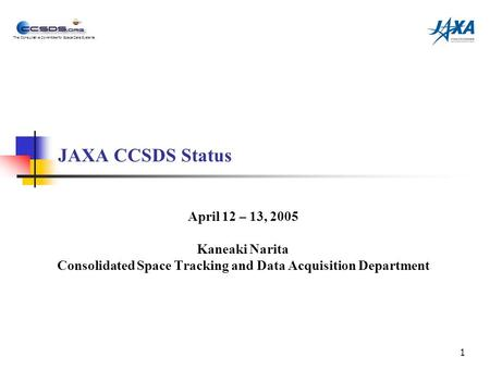 The Consultative Committee for Space Data Systems 1 JAXA CCSDS Status April 12 – 13, 2005 Kaneaki Narita Consolidated Space Tracking and Data Acquisition.