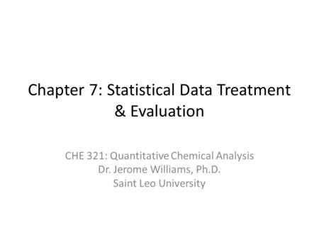 Chapter 7: Statistical Data Treatment & Evaluation CHE 321: Quantitative Chemical Analysis Dr. Jerome Williams, Ph.D. Saint Leo University.