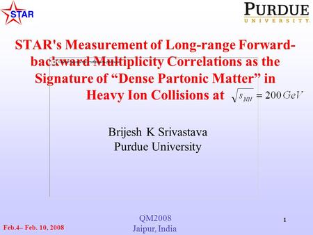 "QM2008 Jaipur, India Feb.4– Feb. 10, 2008 1 STAR's Measurement of Long-range Forward- backward Multiplicity Correlations as the Signature of ""Dense Partonic."