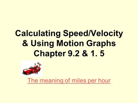 Calculating Speed/Velocity & Using Motion Graphs Chapter 9.2 & 1. 5 The meaning of miles per hour.