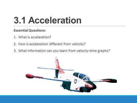 3.1 Acceleration Essential Questions: 1. What is acceleration? 2. How is acceleration different from velocity? 3. What information can you learn from velocity-time.