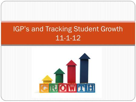 IGP's and Tracking Student Growth 11-1-12. Objective In cluster, teachers will learn a process to allow them to begin tracking students on a chart that.