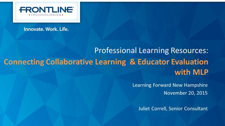 Professional Learning Resources: Connecting Collaborative Learning & Educator Evaluation with MLP Learning Forward New Hampshire November 20, 2015 Juliet.