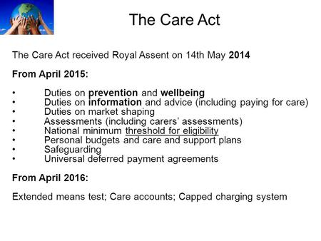 The Care Act The Care Act received Royal Assent on 14th May 2014 From April 2015: Duties on prevention and wellbeing Duties on information and advice (including.