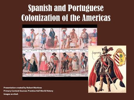 Spanish and Portuguese Colonization of the Americas Presentation created by Robert Martinez Primary Content Sources: Prentice Hall World History Images.