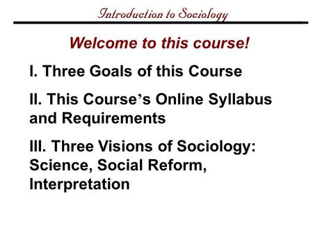 Welcome to this course! I. Three Goals of this Course II. This Course ' s Online Syllabus and Requirements III. Three Visions of Sociology: Science, Social.