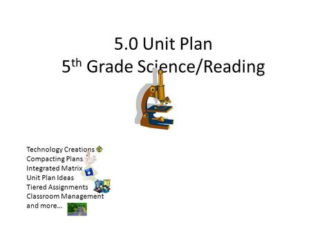 5.0 Unit Plan 5 th Grade Science/Reading Technology Creations Compacting Plans Integrated Matrix Unit Plan Ideas Tiered Assignments Classroom Management.