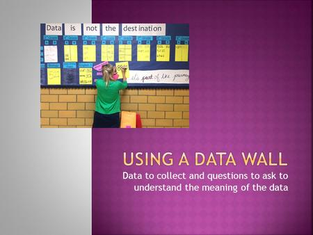 Data to collect and questions to ask to understand the meaning of the data.