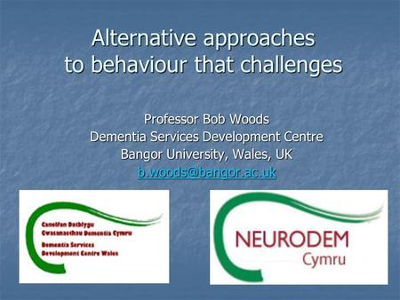 Alternative approaches to behaviour that challenges Professor Bob Woods Dementia Services Development Centre Bangor University, Wales, UK
