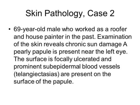Skin Pathology, Case 2 69-year-old male who worked as a roofer and house painter in the past. Examination of the skin reveals chronic sun damage A pearly.