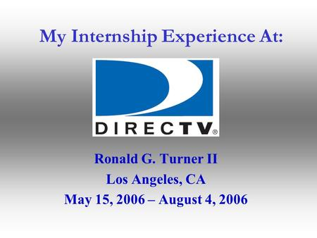 My Internship Experience At: Ronald G. Turner II Los Angeles, CA May 15, 2006 – August 4, 2006.