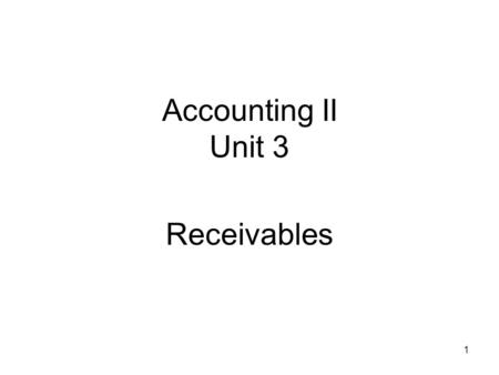 Accounting II Unit 3 Receivables 1. The term receivables includes all money claims against other entities, including people, business firms, and other.