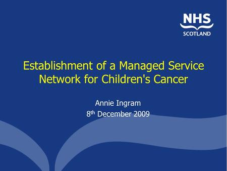 Establishment of a Managed Service Network for Children's Cancer Annie Ingram 8 th December 2009.
