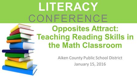 Opposites Attract: Teaching Reading Skills in the Math Classroom Aiken County Public School District January 15, 2016 LEADERS IN LITERACY CONFERENCE.