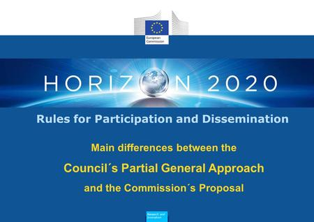 Main differences between the Council´s Partial General Approach and the Commission´s Proposal Rules for Participation and Dissemination Research and Innovation.
