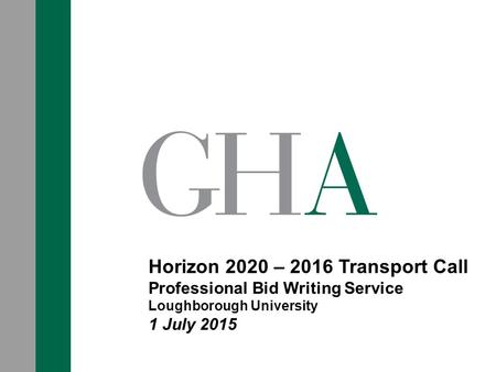 Horizon 2020 – 2016 Transport Call Professional Bid Writing Service Loughborough University 1 July 2015.