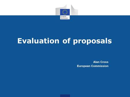 Evaluation of proposals Alan Cross European Commission.
