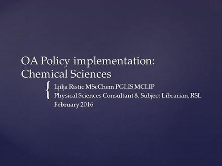 { OA Policy implementation: Chemical Sciences Ljilja Ristic MScChem PGLIS MCLIP Physical Sciences Consultant & Subject Librarian, RSL February 2016.