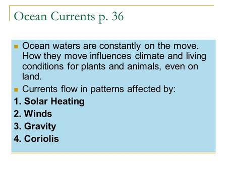 Ocean Currents p. 36 Ocean waters are constantly on the move. How they move influences climate and living conditions for plants and animals, even on land.