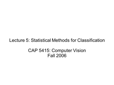 Lecture 5: Statistical Methods for Classification CAP 5415: Computer Vision Fall 2006.