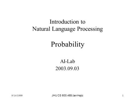 9/14/1999 JHU CS 600.465/Jan Hajic 1 Introduction to Natural Language Processing Probability AI-Lab 2003.09.03.