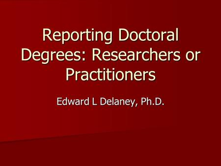 Reporting Doctoral Degrees: Researchers or Practitioners Edward L Delaney, Ph.D.
