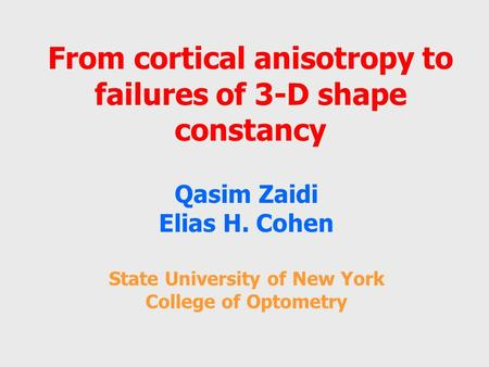 From cortical anisotropy to failures of 3-D shape constancy Qasim Zaidi Elias H. Cohen State University of New York College of Optometry.