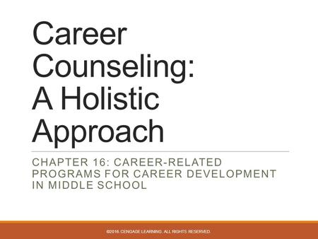 Career Counseling: A Holistic Approach CHAPTER 16: CAREER-RELATED PROGRAMS FOR CAREER DEVELOPMENT IN MIDDLE SCHOOL ©2016. CENGAGE LEARNING. ALL RIGHTS.