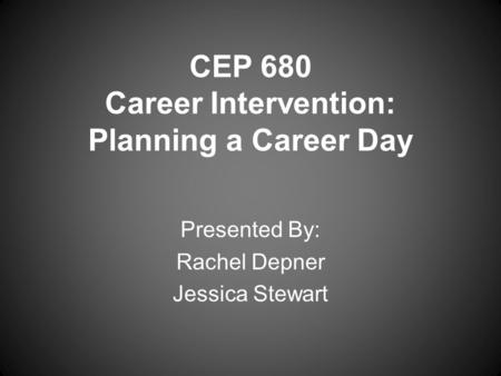 CEP 680 Career Intervention: Planning a Career Day Presented By: Rachel Depner Jessica Stewart.