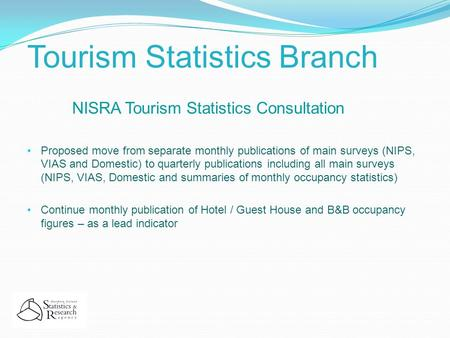 Tourism Statistics Branch NISRA Tourism Statistics Consultation Proposed move from separate monthly publications of main surveys (NIPS, VIAS and Domestic)
