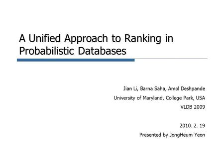A Unified Approach to Ranking in Probabilistic Databases Jian Li, Barna Saha, Amol Deshpande University of Maryland, College Park, USA VLDB 2009 2010.