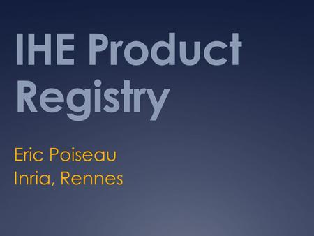 IHE Product Registry Eric Poiseau Inria, Rennes. Purpose  A tool to search IHE Integration Statement published by Vendors.  Vendors register IIS  IIS.