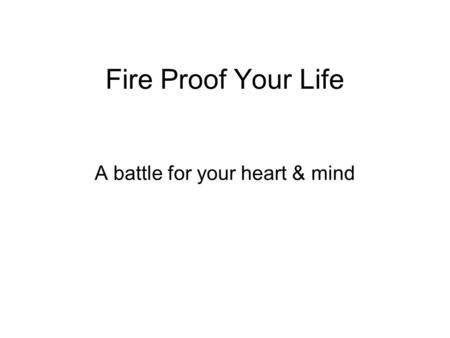 Fire Proof Your Life A battle for your heart & mind.