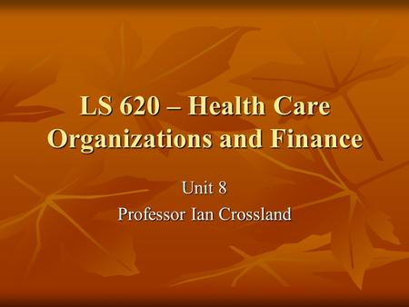 LS 620 – Health Care Organizations and Finance Unit 8 Professor Ian Crossland.