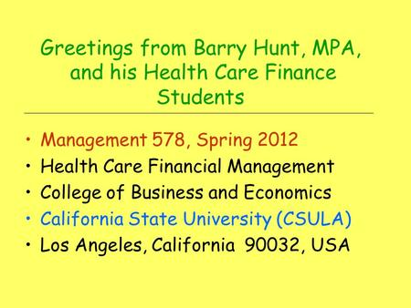 Greetings from Barry Hunt, MPA, and his Health Care Finance Students Management 578, Spring 2012 Health Care Financial Management College of Business.