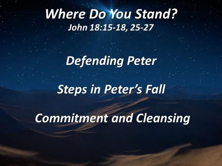 Where Do You Stand? John 18:15-18, 25-27 Defending Peter Steps in Peter's Fall Commitment and Cleansing Commitment and Cleansing.