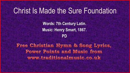 Christ Is Made the Sure Foundation Words: 7th Century Latin. Music: Henry Smart, 1867. PD.