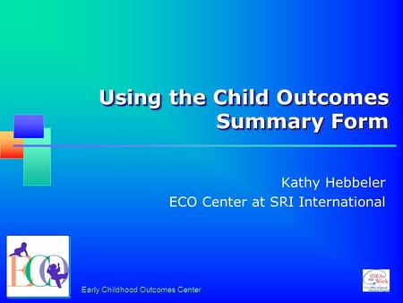 Early Childhood Outcomes Center Using the Child Outcomes Summary Form Kathy Hebbeler ECO Center at SRI International.
