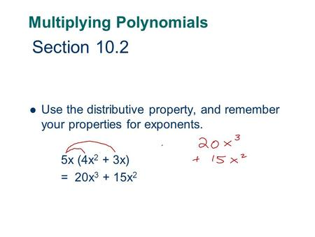 Multiplying Polynomials Use the distributive property, and remember your properties for exponents. 5x (4x 2 + 3x) = 20x 3 + 15x 2 Section 10.2.