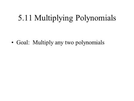 5.11 Multiplying Polynomials Goal: Multiply any two polynomials.