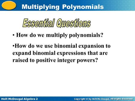 Holt McDougal Algebra 2 Multiplying Polynomials How do we multiply polynomials? How do we use binomial expansion to expand binomial expressions that are.