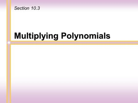 Multiplying Polynomials Section 10.3. Multiplying Monomials To multiply two monomials use the associative and commutative properties and regroup. Remember.