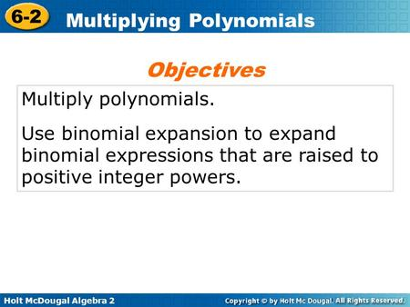 Holt McDougal Algebra 2 6-2 Multiplying Polynomials Multiply polynomials. Use binomial expansion to expand binomial expressions that are raised to positive.