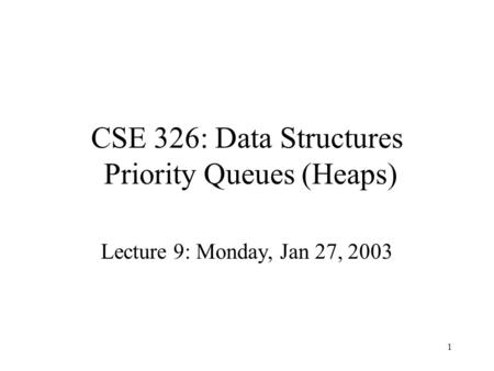 1 CSE 326: Data Structures Priority Queues (Heaps) Lecture 9: Monday, Jan 27, 2003.
