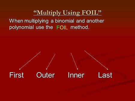 """Multiply Using FOIL"" When multiplying a binomial and another polynomial use the method. FOILFOIL FirstOuterInnerLast."