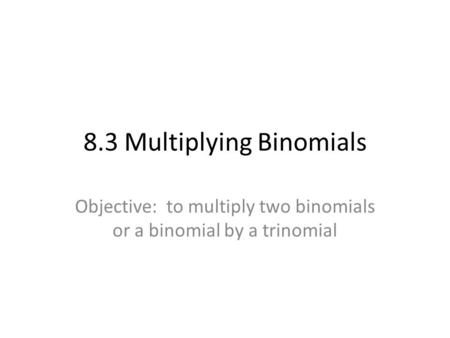 8.3 Multiplying Binomials Objective: to multiply two binomials or a binomial by a trinomial.