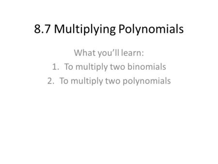 8.7 Multiplying Polynomials What you'll learn: 1.To multiply two binomials 2.To multiply two polynomials.