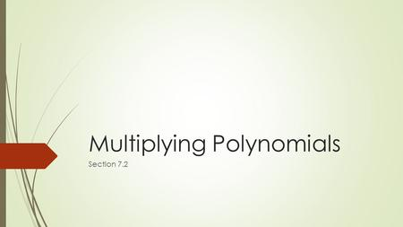 Multiplying Polynomials Section 7.2. What You Will Learn  Multiply binomials.  Use the FOIL Method.  Multiply binomials and trinomials.