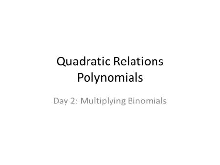 Quadratic Relations Polynomials Day 2: Multiplying Binomials.